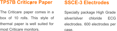 TP57B Criticare Paper The   Criticare   paper   comes   in   a  box    of    10    rolls.    This    style    of  thermal   paper   is   well   suited   for  most Criticare monitors. SSCE-3 Electrodes Specially   package   High   Grade  silver/silver       chloride       ECG  electrodes.   600   electrodes   per  case.  r